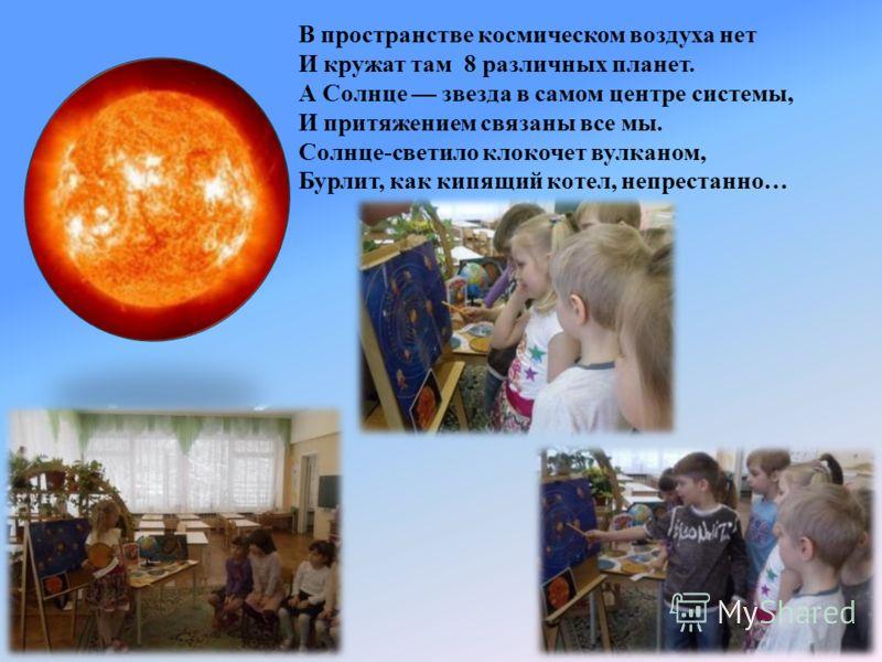 В пространстве космическом воздуха нет И кружат там 8 различных планет. А Солнце звезда в самом центре системы, И притяжением связаны все мы. Солнце-светило клокочет вулканом, Бурлит, как кипящий котел, непрестанно…
