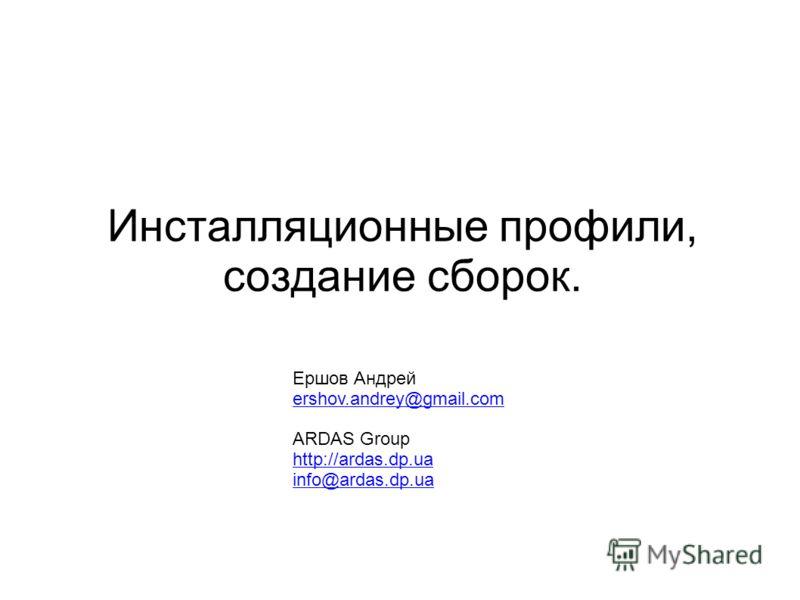 Ершов Андрей ershov.andrey@gmail.com ARDAS Group http://ardas.dp.ua info@ardas.dp.ua Инсталляционные профили, создание сборок.
