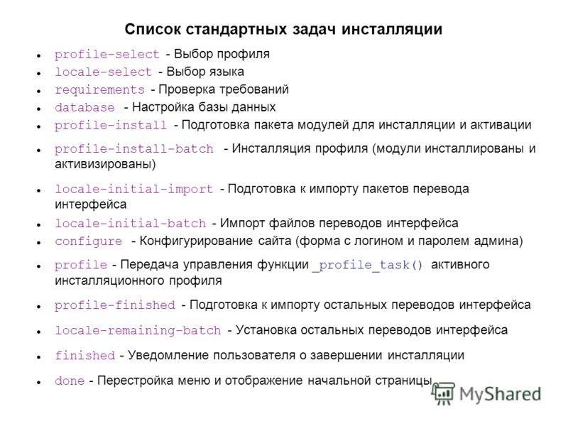 Список стандартных задач инсталляции profile-select - Выбор профиля locale-select - Выбор языка requirements - Проверка требований database - Настройка базы данных profile-install - Подготовка пакета модулей для инсталляции и активации profile-instal