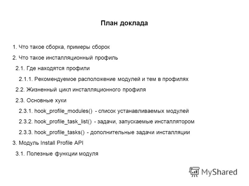 План доклада 1. Что такое сборка, примеры сборок 2. Что такое инсталляционный профиль 2.1. Где находятся профили 2.1.1. Рекомендуемое расположение модулей и тем в профилях 2.2. Жизненный цикл инсталляционного профиля 2.3. Основные хуки 2.3.1. hook_pr
