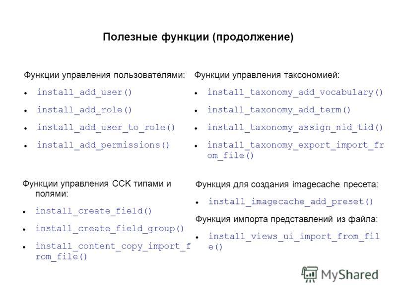 Полезные функции (продолжение) Функции управления пользователями: install_add_user() install_add_role() install_add_user_to_role() install_add_permissions() Функции управления таксономией: install_taxonomy_add_vocabulary() install_taxonomy_add_term()