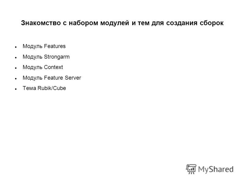 Знакомство с набором модулей и тем для создания сборок Модуль Features Модуль Strongarm Модуль Context Модуль Feature Server Тема Rubik/Cube