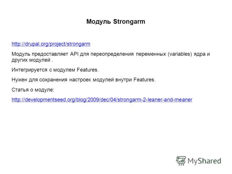 Модуль Strongarm http://drupal.org/project/strongarm Модуль предоставляет API для переопределения переменных (variables) ядра и других модулей. Интегрируется с модулем Features. Нужен для сохранения настроек модулей внутри Features. Статья о модуле:
