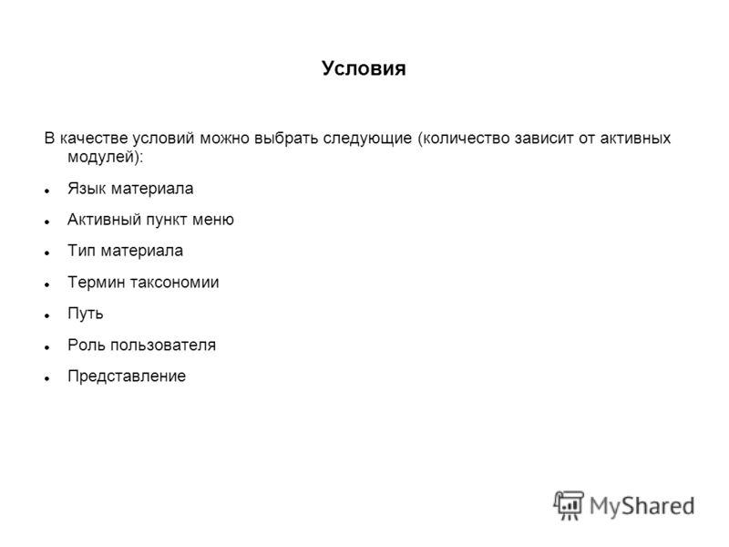 Условия В качестве условий можно выбрать следующие (количество зависит от активных модулей): Язык материала Активный пункт меню Тип материала Термин таксономии Путь Роль пользователя Представление