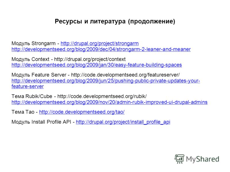 Ресурсы и литература (продолжение) Модуль Strongarm - http://drupal.org/project/strongarm http://developmentseed.org/blog/2009/dec/04/strongarm-2-leaner-and-meaner Модуль Context - http://drupal.org/project/context http://developmentseed.org/blog/200