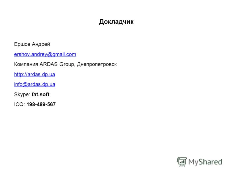Докладчик Ершов Андрей ershov.andrey@gmail.com Компания ARDAS Group, Днепропетровск http://ardas.dp.ua info@ardas.dp.ua Skype: fat.soft ICQ: 198-489-567