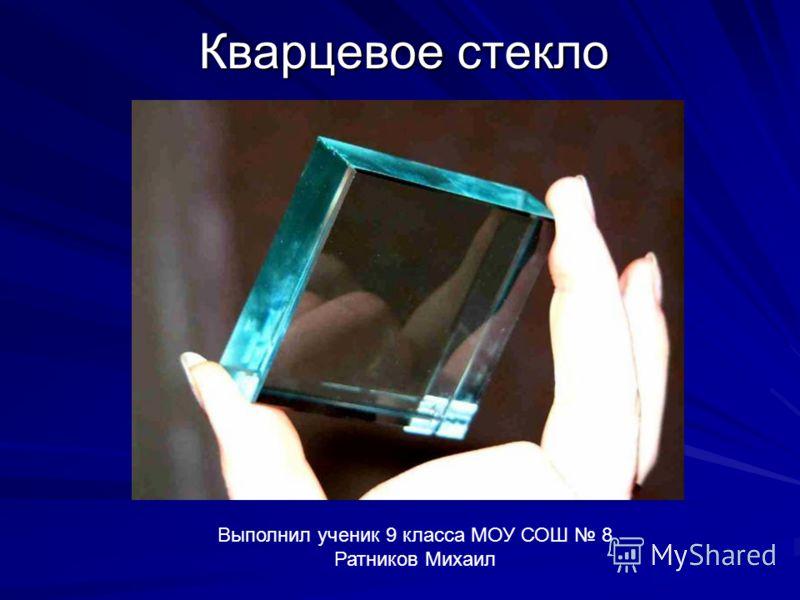 Кварцевое стекло Выполнил ученик 9 класса МОУ СОШ 8 Ратников Михаил