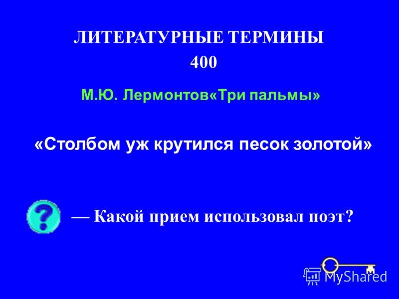 400 ЛИТЕРАТУРНЫЕ ТЕРМИНЫ Какой прием использовал поэт? М.Ю. Лермонтов«Три пальмы» «Столбом уж крутился песок золотой»