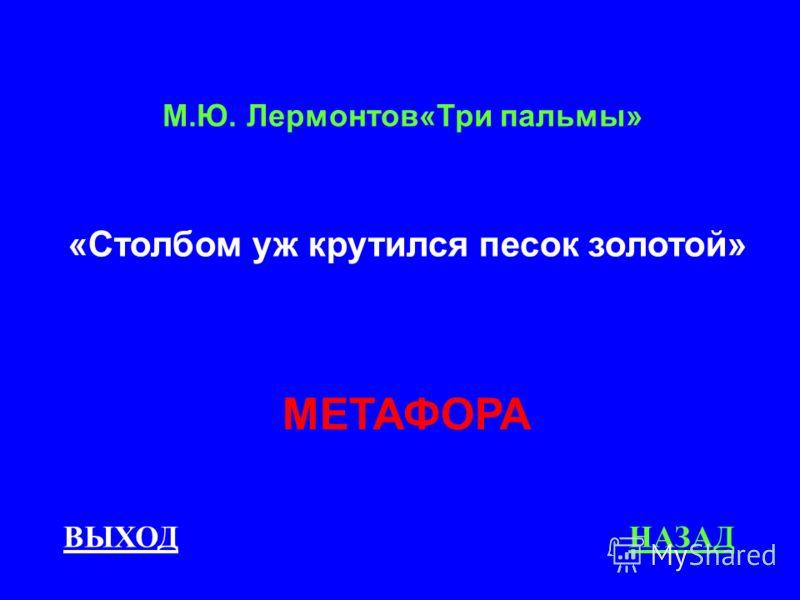 ВЫХОДНАЗАД МЕТАФОРА М.Ю. Лермонтов«Три пальмы» «Столбом уж крутился песок золотой»