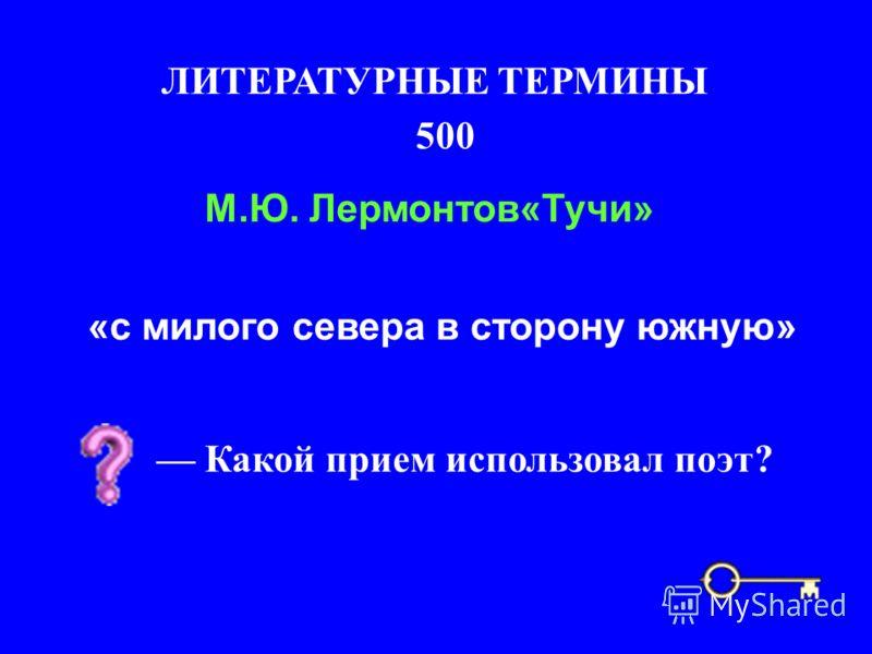 500 ЛИТЕРАТУРНЫЕ ТЕРМИНЫ «с милого севера в сторону южную» М.Ю. Лермонтов«Тучи» Какой прием использовал поэт?