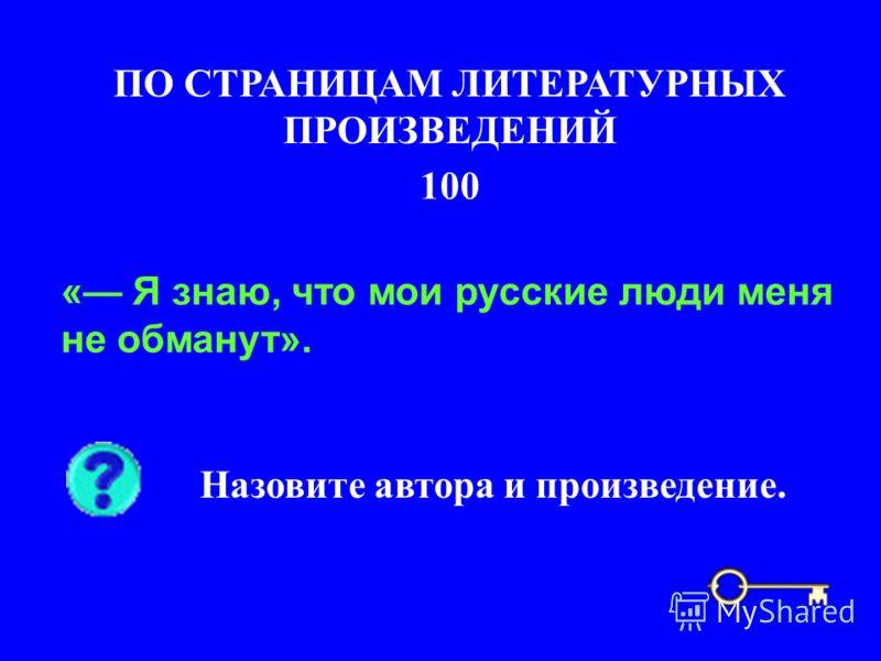 100 ПО СТРАНИЦАМ ЛИТЕРАТУРНЫХ ПРОИЗВЕДЕНИЙ « Я знаю, что мои русские люди меня не обманут». Назовите автора и произведение.