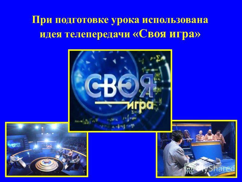 При подготовке урока использована идея телепередачи «Своя игра»