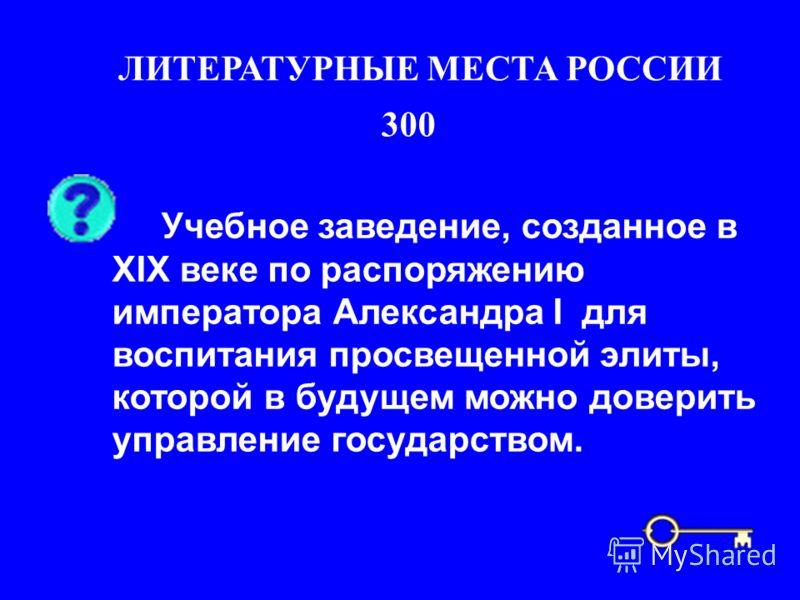 300 ЛИТЕРАТУРНЫЕ МЕСТА РОССИИ Учебное заведение, созданное в ХIХ веке по распоряжению императора Александра I для воспитания просвещенной элиты, которой в будущем можно доверить управление государством.