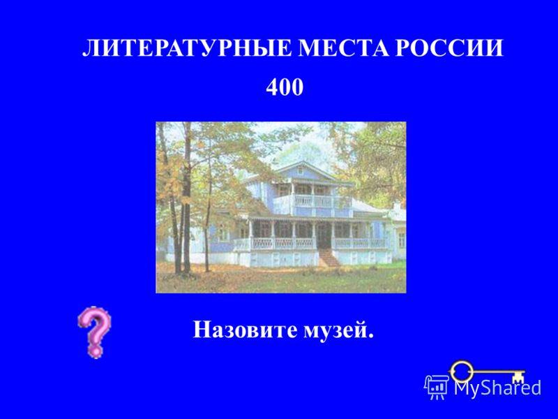 400 ЛИТЕРАТУРНЫЕ МЕСТА РОССИИ Назовите музей.