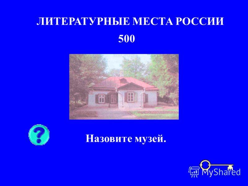 500 ЛИТЕРАТУРНЫЕ МЕСТА РОССИИ Назовите музей.