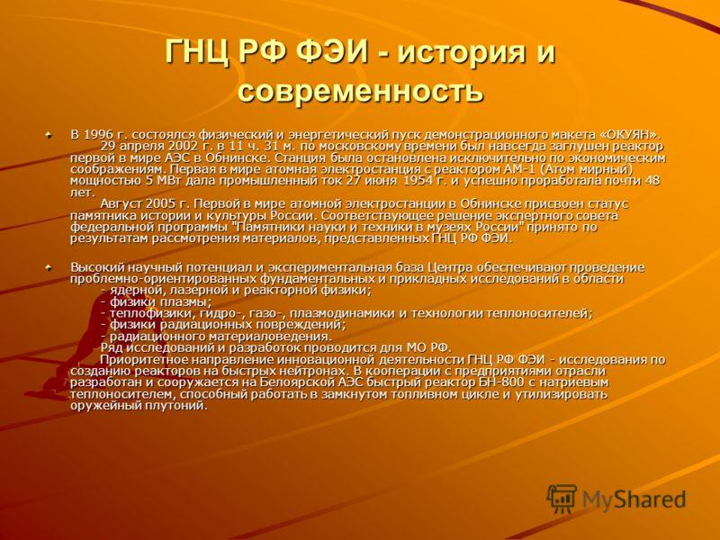 ГНЦ РФ ФЭИ - история и современность В 1996 г. состоялся физический и энергетический пуск демонстрационного макета «ОКУЯН». 29 апреля 2002 г. в 11 ч. 31 м. по московскому времени был навсегда заглушен реактор первой в мире АЭС в Обнинске. Станция был