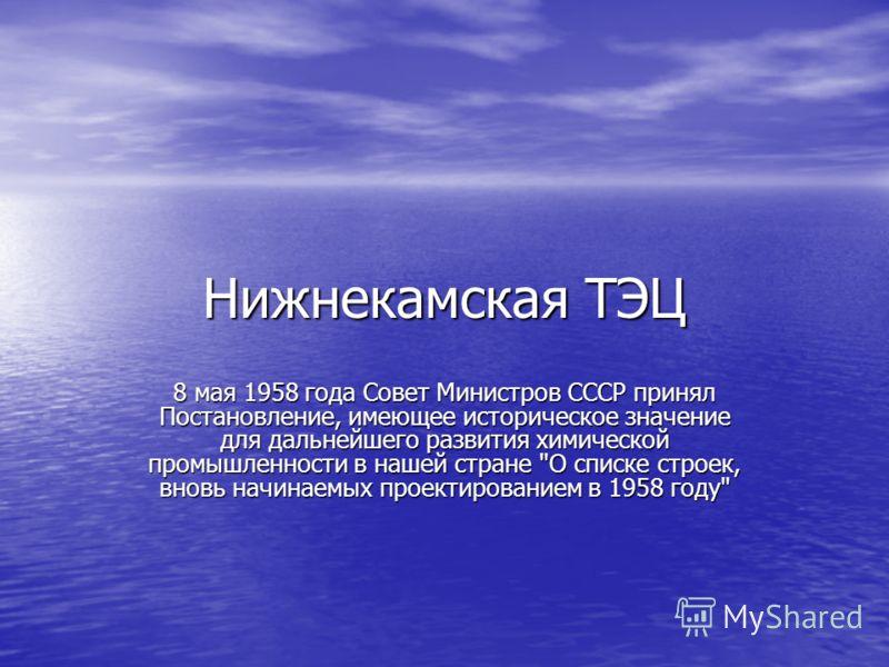 Нижнекамская ТЭЦ 8 мая 1958 года Совет Министров СССР принял Постановление, имеющее историческое значение для дальнейшего развития химической промышленности в нашей стране О списке строек, вновь начинаемых проектированием в 1958 году