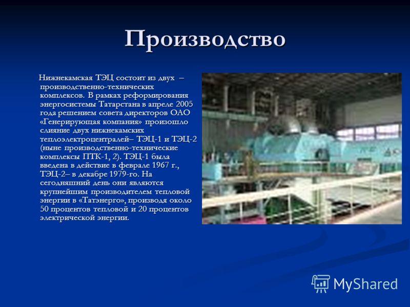 Производство Нижнекамская ТЭЦ состоит из двух – производственно-технических комплексов. В рамках реформирования энергосистемы Татарстана в апреле 2005 года решением совета директоров ОАО «Генерирующая компания» произошло слияние двух нижнекамских теп