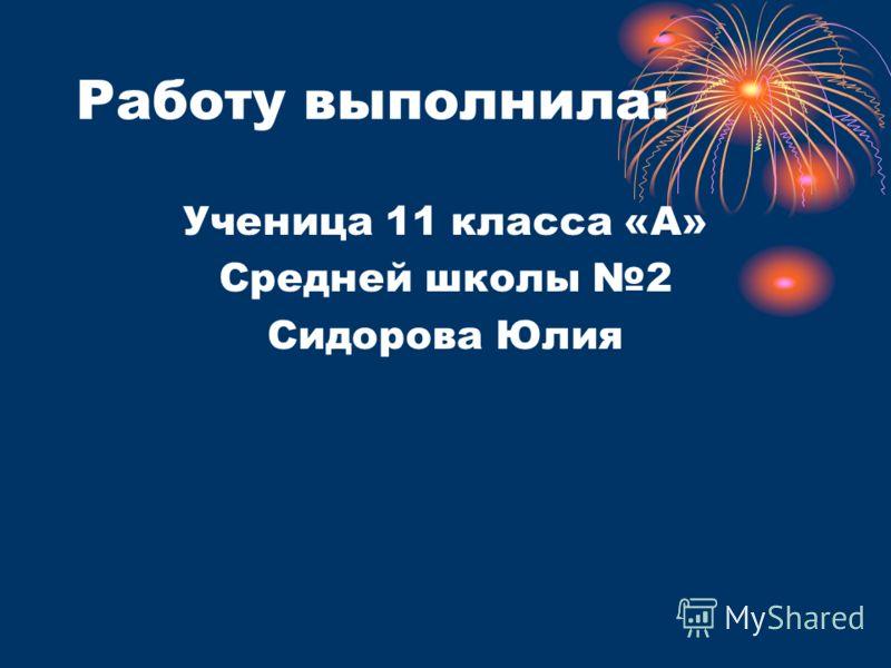 Работу выполнила: Ученица 11 класса «А» Средней школы 2 Сидорова Юлия