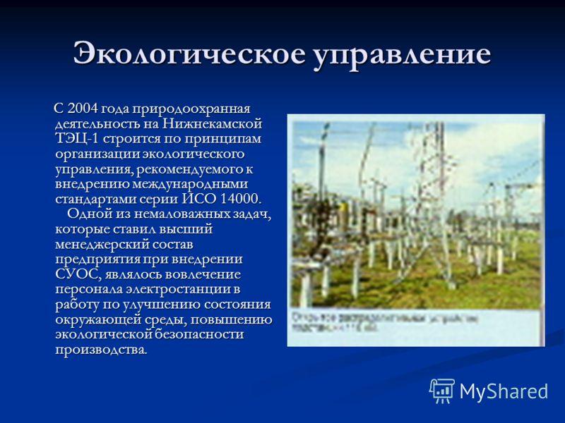 Экологическое управление С 2004 года природоохранная деятельность на Нижнекамской ТЭЦ-1 строится по принципам организации экологического управления, рекомендуемого к внедрению международными стандартами серии ИСО 14000. Одной из немаловажных задач, к