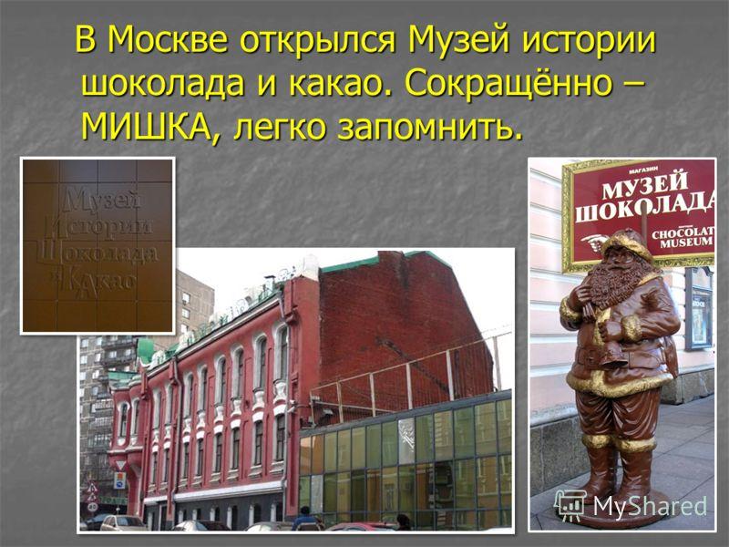 В Москве открылся Музей истории шоколада и какао. Сокращённо – МИШКА, легко запомнить. В Москве открылся Музей истории шоколада и какао. Сокращённо – МИШКА, легко запомнить.