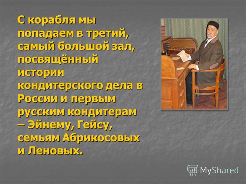 С корабля мы попадаем в третий, самый большой зал, посвящённый истории кондитерского дела в России и первым русским кондитерам – Эйнему, Гейсу, семьям Абрикосовых и Леновых. С корабля мы попадаем в третий, самый большой зал, посвящённый истории конди