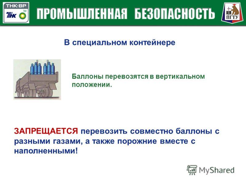 В специальном контейнере Баллоны перевозятся в вертикальном положении. ЗАПРЕЩАЕТСЯ перевозить совместно баллоны с разными газами, а также порожние вместе с наполненными!