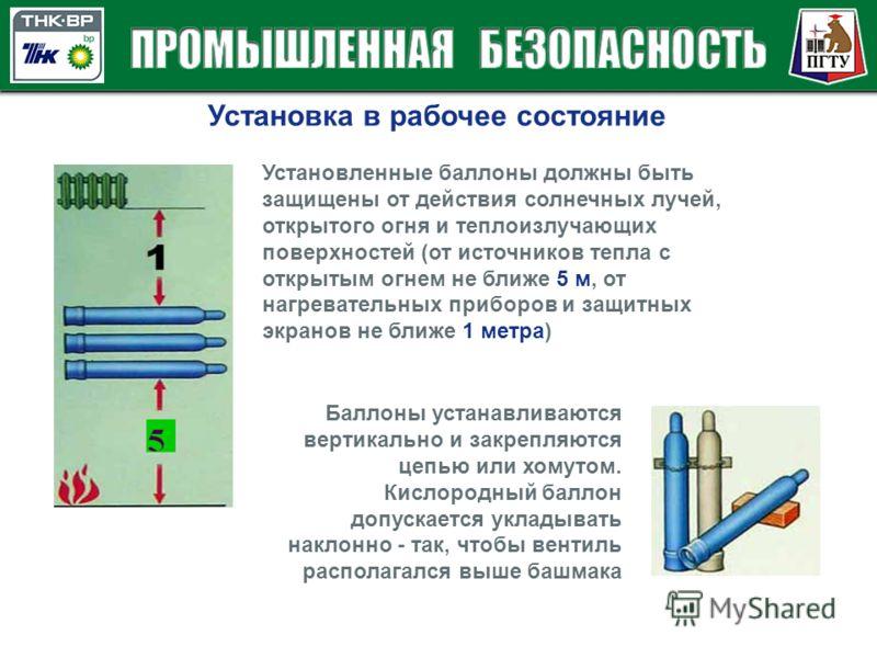 Установка в рабочее состояние Установленные баллоны должны быть защищены от действия солнечных лучей, открытого огня и теплоизлучающих поверхностей (от источников тепла с открытым огнем не ближе 5 м, от нагревательных приборов и защитных экранов не б