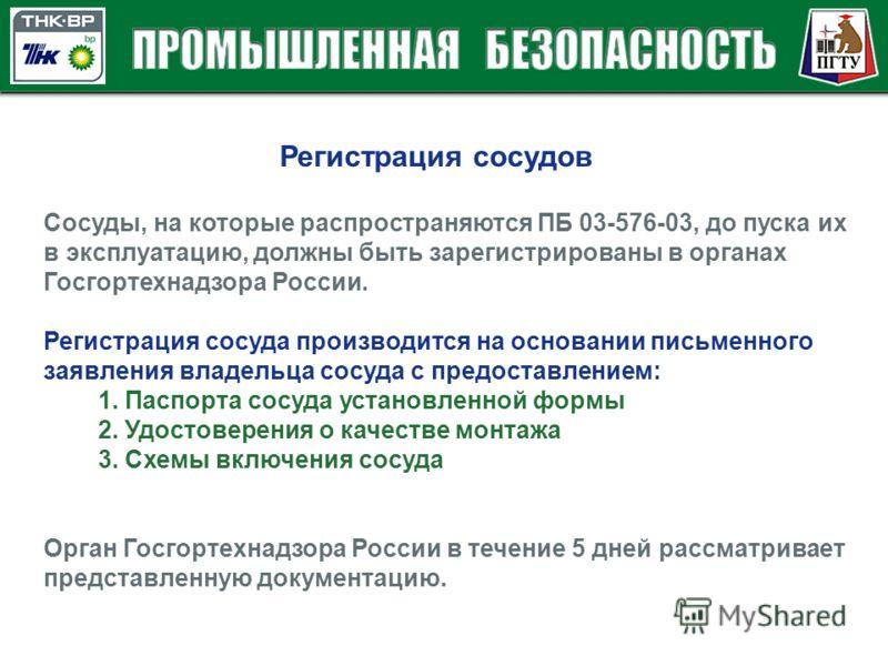 Сосуды, на которые распространяются ПБ 03-576-03, до пуска их в эксплуатацию, должны быть зарегистрированы в органах Госгортехнадзора России. Регистрация сосуда производится на основании письменного заявления владельца сосуда с предоставлением: 1. Па