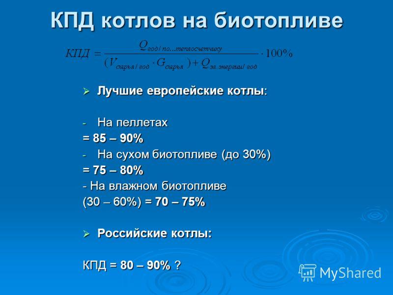 КПД котлов на биотопливе Лучшие европейские котлы: Лучшие европейские котлы: - На пеллетах = 85 – 90% - На сухом биотопливе (до 30%) = 75 – 80% - На влажном биотопливе (30 – 60%) = 70 – 75% Российские котлы: Российские котлы: КПД = 80 – 90% ?