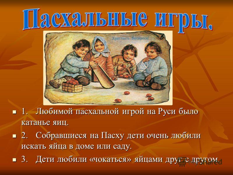 1.Любимой пасхальной игрой на Руси было катанье яиц. 2.Собравшиеся на Пасху дети очень любили искать яйца в доме или саду. 3.Дети любили «чокаться» яйцами друг с другом.