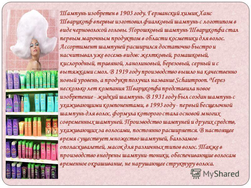 Шампунь изобретен в 1903 году. Германский химик Ханс Шварцкопф впервые изготовил фиалковый шампунь с логотипом в виде черноволосой головы. Порошковый шампунь Шварцкопфа стал первым марочным продуктом в области косметики для волос. Ассортимент шампуне