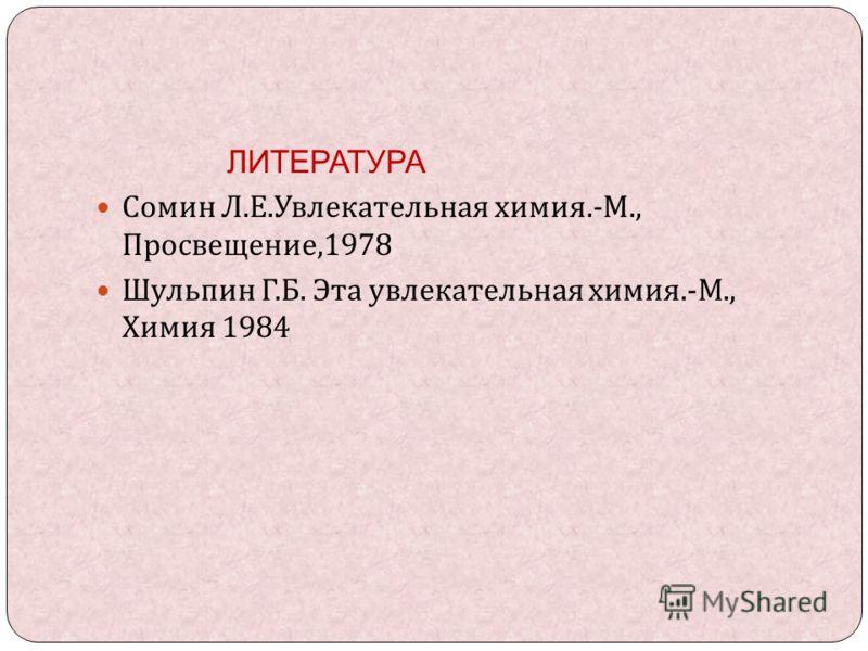 ЛИТЕРАТУРА Сомин Л. Е. Увлекательная химия.- М., Просвещение,1978 Шульпин Г. Б. Эта увлекательная химия.- М., Химия 1984