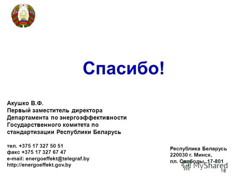 18 Акушко В.Ф. Первый заместитель директора Департамента по энергоэффективности Государственного комитета по стандартизации Республики Беларусь тел. +375 17 327 50 51 факс +375 17 327 67 47 e-mail: energoeffekt@telegraf.by http://energoeffekt.gov.by