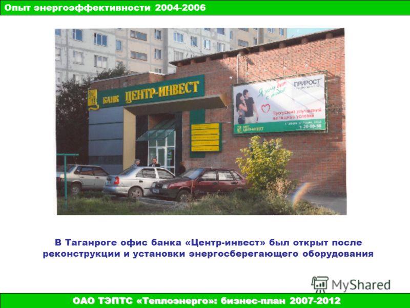 ОАО ТЭПТС «Теплоэнерго»: бизнес-план 2007-2012 В Таганроге офис банка «Центр-инвест» был открыт после реконструкции и установки энергосберегающего оборудования Опыт энергоэффективности 2004-2006