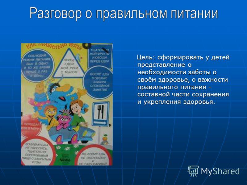 Цель: сформировать у детей представление о необходимости заботы о своём здоровье, о важности правильного питания - составной части сохранения и укрепления здоровья. Цель: сформировать у детей представление о необходимости заботы о своём здоровье, о в