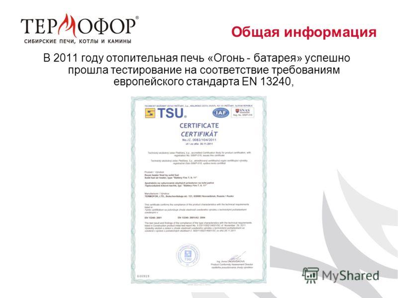 В 2011 году отопительная печь «Огонь - батарея» успешно прошла тестирование на соответствие требованиям европейского стандарта EN 13240, Общая информация