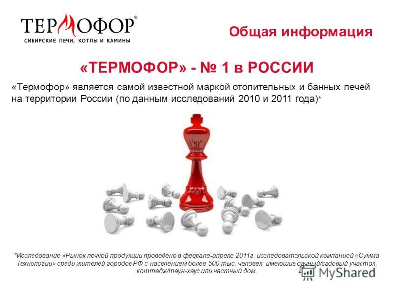 «ТЕРМОФОР» - 1 в РОССИИ «Термофор» является самой известной маркой отопительных и банных печей на территории России (по данным исследований 2010 и 2011 года) * Общая информация *Исследование «Рынок печной продукции проведено в феврале-апреле 2011г. и