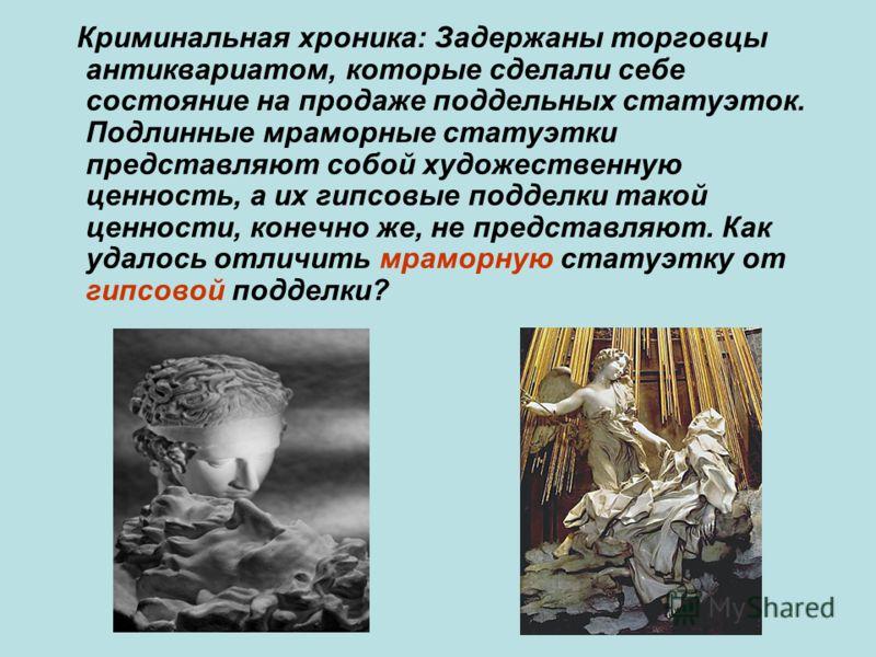 Криминальная хроника: Задержаны торговцы антиквариатом, которые сделали себе состояние на продаже поддельных статуэток. Подлинные мраморные статуэтки представляют собой художественную ценность, а их гипсовые подделки такой ценности, конечно же, не пр