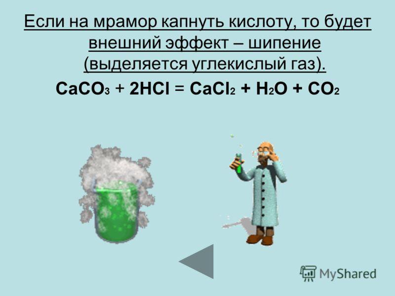 Если на мрамор капнуть кислоту, то будет внешний эффект – шипение (выделяется углекислый газ). CaCO 3 + 2HCl = CaCl 2 + H 2 O + CO 2