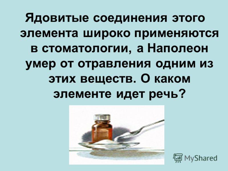 Ядовитые соединения этого элемента широко применяются в стоматологии, а Наполеон умер от отравления одним из этих веществ. О каком элементе идет речь?