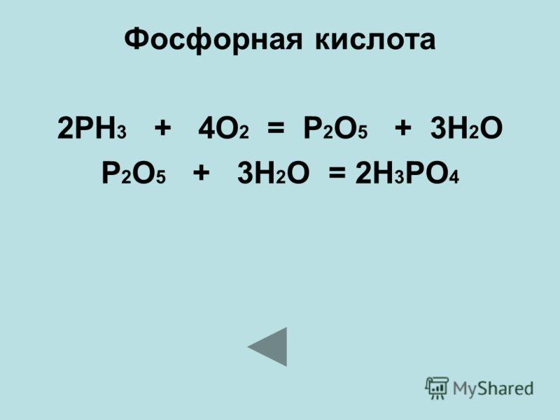 Фосфорная кислота 2PH 3 + 4O 2 = P 2 O 5 + 3H 2 O P 2 O 5 + 3H 2 O = 2H 3 PO 4