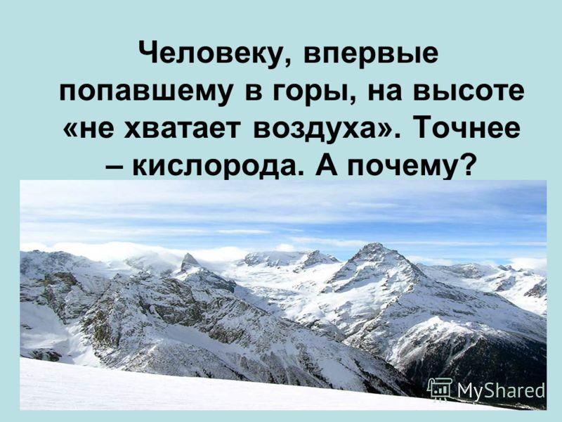 Человеку, впервые попавшему в горы, на высоте «не хватает воздуха». Точнее – кислорода. А почему?