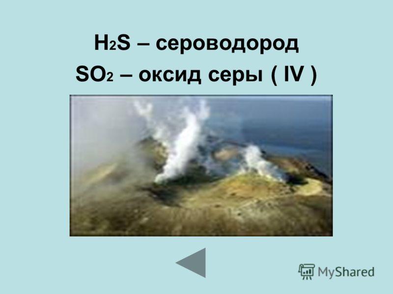 H 2 S – сероводород SO 2 – оксид серы ( IV )