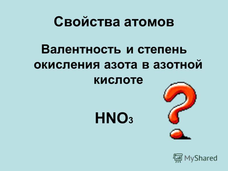 Свойства атомов Валентность и степень окисления азота в азотной кислоте HNO 3