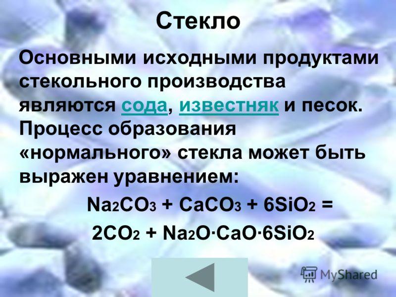Стекло Основными исходными продуктами стекольного производства являются сода, известняк и песок. Процесс образования «нормального» стекла может быть выражен уравнением:содаизвестняк Na 2 СО 3 + СаСО 3 + 6SiO 2 = 2CO 2 + Na 2 O·CaO·6SiO 2