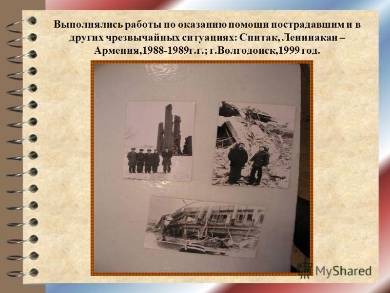 Выполнялись работы по оказанию помощи пострадавшим и в других чрезвычайных ситуациях: Спитак, Ленинакан – Армения,1988-1989г.г.; г.Волгодонск,1999 год.