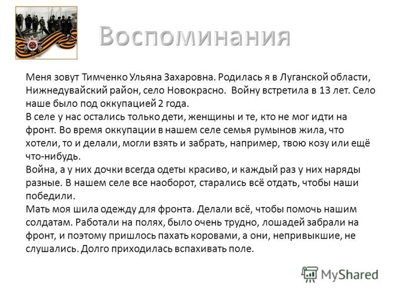 Меня зовут Тимченко Ульяна Захаровна. Родилась я в Луганской области, Нижнедувайский район, село Новокрасно. Войну встретила в 13 лет. Село наше было под оккупацией 2 года. В селе у нас остались только дети, женщины и те, кто не мог идти на фронт. Во