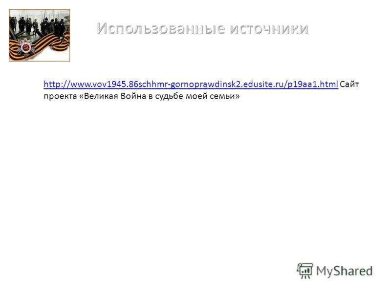 http://www.vov1945.86schhmr-gornoprawdinsk2.edusite.ru/p19aa1.htmlhttp://www.vov1945.86schhmr-gornoprawdinsk2.edusite.ru/p19aa1.html Сайт проекта «Великая Война в судьбе моей семьи»