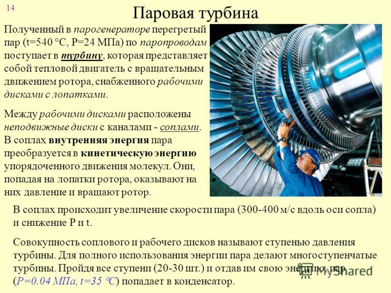 14 Паровая турбина Полученный в парогенераторе перегретый пар (t=540 С, Р=24 МПа) по паропроводам поступает в турбину, которая представляет собой тепловой двигатель с вращательным движением ротора, снабженного рабочими дисками с лопатками. Между рабо